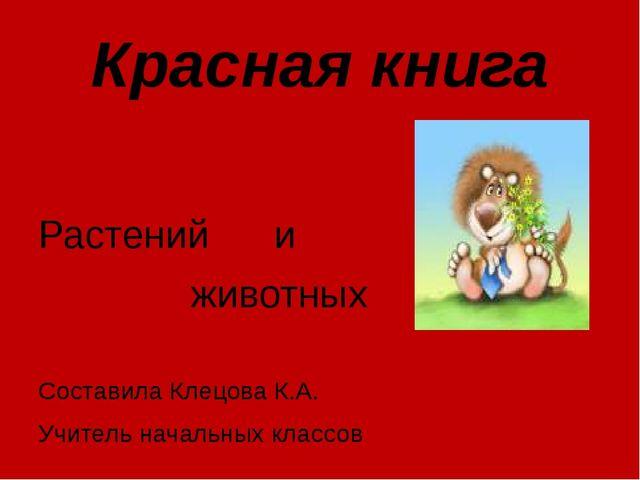 Красная книга Растений и животных Составила Клецова К.А. Учитель начальных кл...