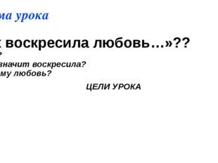 Тема урока «Их воскресила любовь…»?? -Кого? -Что значит воскресила? - Почему