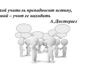 Плохой учитель преподносит истину, хороший – учит ее находить А.Дистервег