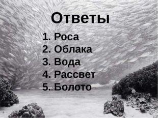 Ответы 1. Роса 2. Облака 3. Вода 4. Рассвет 5. Болото