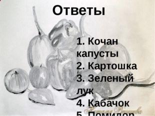 Ответы 1. Кочан капусты 2. Картошка 3. Зеленый лук 4. Кабачок 5. Помидор
