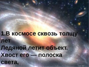 1.В космосе сквозь толщу лет Ледяной летит объект. Хвост его — полоска света,