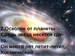 2.Осколок от планеты Средь звезд несется где-то. Он много лет летит-летит, Ко