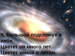 5. Большой подсолнух в небе, Цветет он много лет. Цветет зимой и летом, А сем