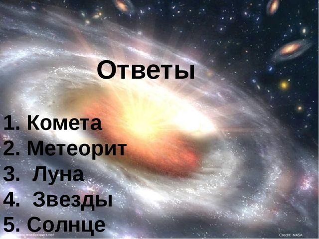 Ответы 1. Комета 2. Метеорит 3. Луна 4. Звезды 5. Солнце