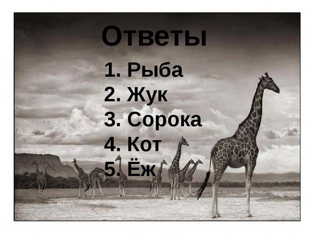 Ответы 1. Рыба 2. Жук 3. Сорока 4. Кот 5. Ёж