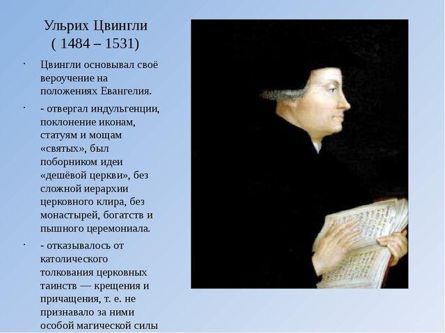 Ульрих Цвингли (1484 – 1531) Цвингли основывал своё вероучение на положениях...
