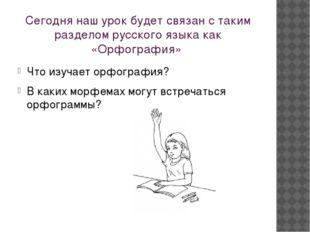 Сегодня наш урок будет связан с таким разделом русского языка как «Орфография