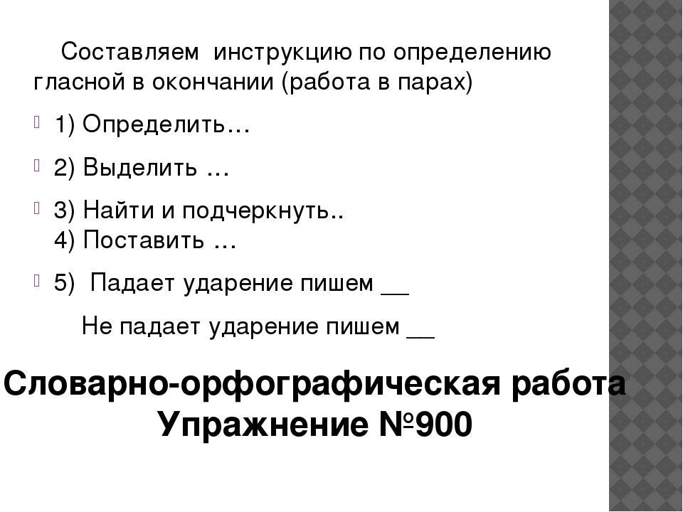 Составляем инструкцию по определению гласной в окончании (работа в парах) 1)...