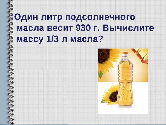 Один литр подсолнечного масла весит 930 г. Вычислите массу 1/3 л масла?