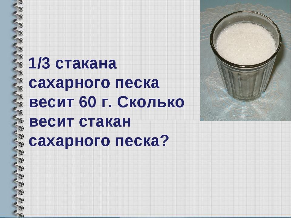 1/3 стакана сахарного песка весит 60 г. Сколько весит стакан сахарного песка?