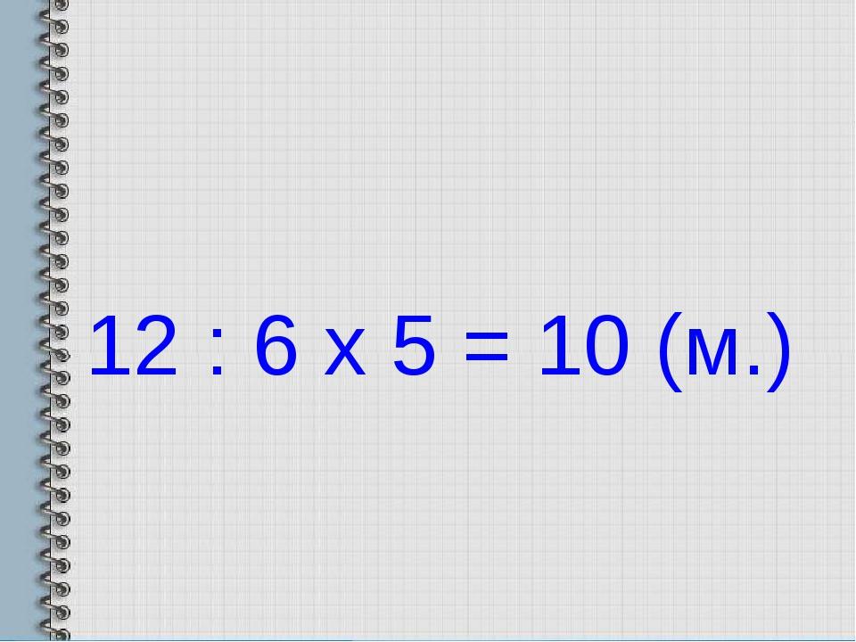 12 : 6 х 5 = 10 (м.)