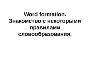 Word formation. Знакомство с некоторыми правилами словообразования.