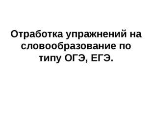 Отработка упражнений на словообразование по типу ОГЭ, ЕГЭ.
