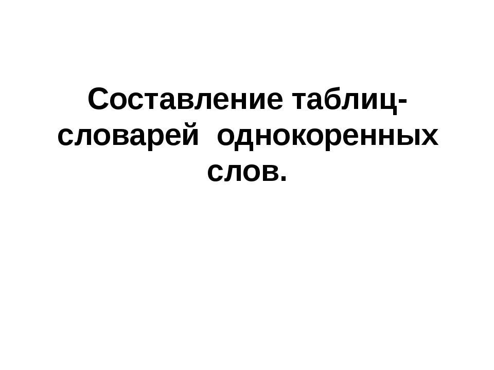 Составление таблиц-словарей однокоренных слов.