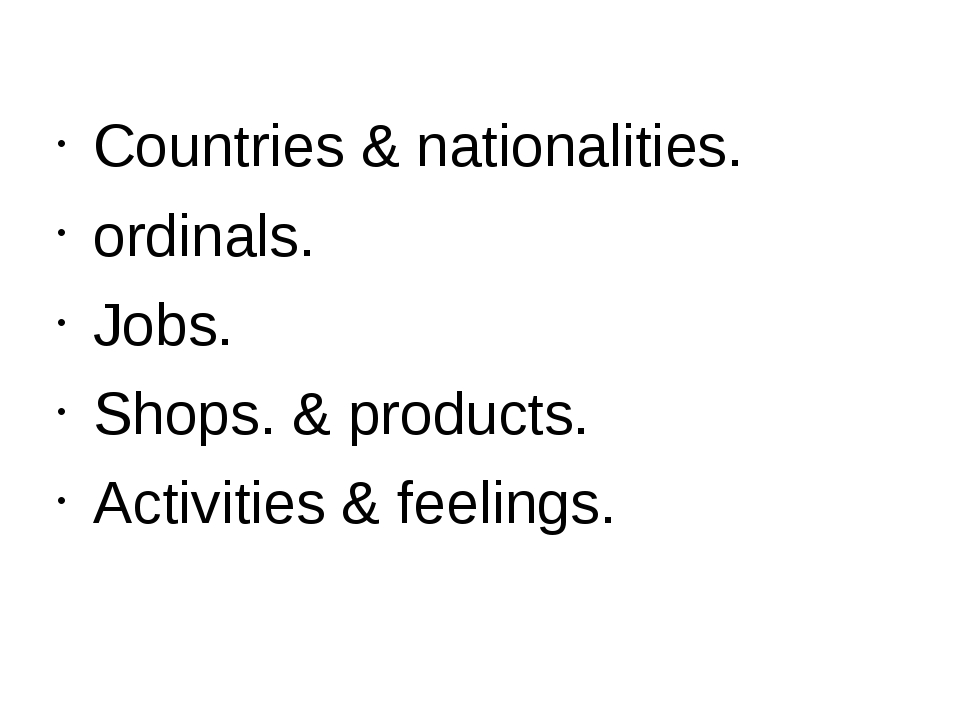 Countries & nationalities. ordinals. Jobs. Shops. & products. Activities & fe...