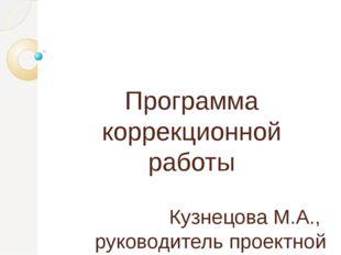 Программа коррекционной работы Кузнецова М.А., руководитель проектной группы