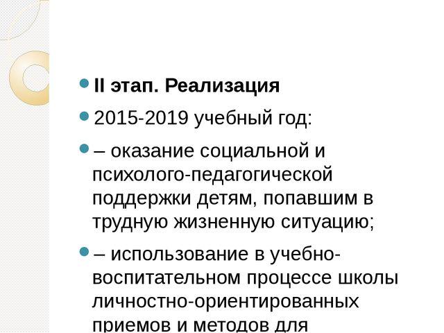II этап. Реализация 2015-2019 учебный год: – оказание социальной и псих...