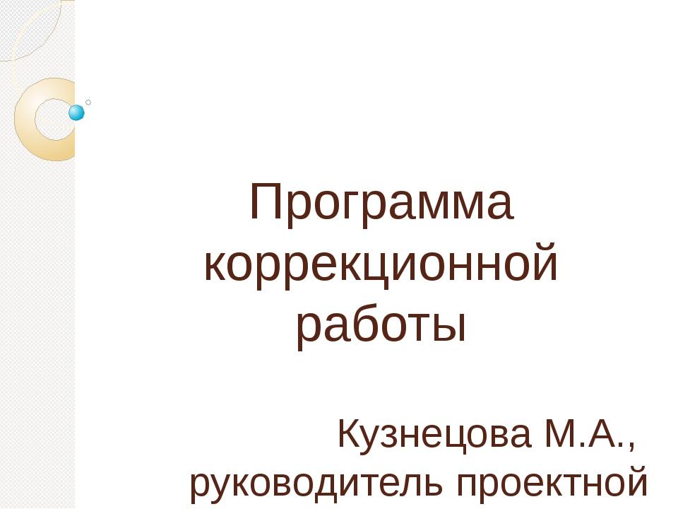 Программа коррекционной работы Кузнецова М.А., руководитель проектной группы...