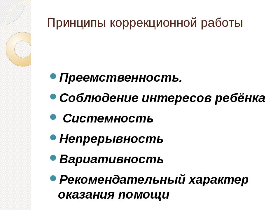 Принципы коррекционной работы Преемственность. Соблюдение интересов ребёнка ...