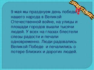 9 мая мы празднуем день победы нашего народа в Великой Отечественной войне, н