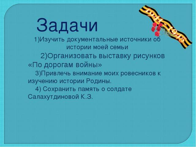 Задачи 1)Изучить документальные источники об истории моей семьи 2)Организоват...