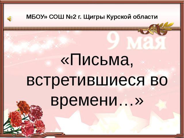 «Письма, встретившиеся во времени…» МБОУ» СОШ №2 г. Щигры Курской области