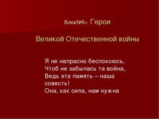 Блок№5» Герои Великой Отечественной войны Я не напрасно беспокоюсь, Чтоб не з