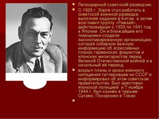 Легендарный советский разведчик. С 1929 г. Зорге стал работать в советской во