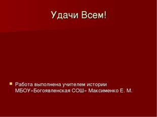 Удачи Всем! Работа выполнена учителем истории МБОУ»Богоявленская СОШ» Максиме