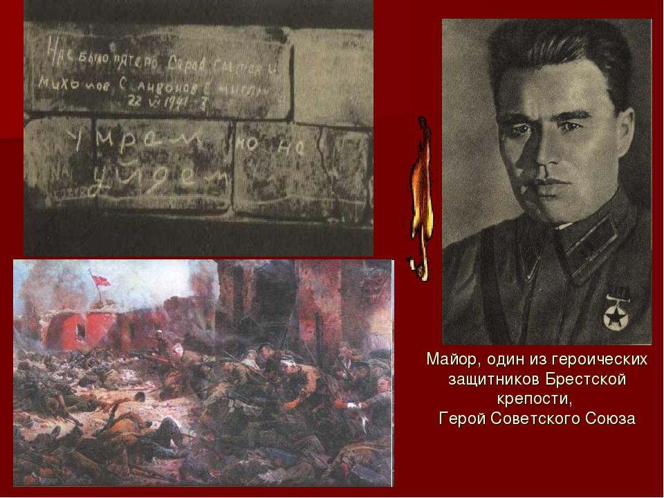 Майор, один из героических защитников Брестской крепости, Герой Советского Со...