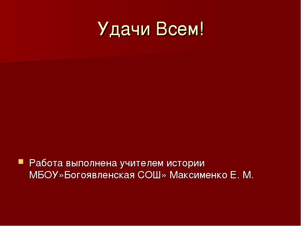Удачи Всем! Работа выполнена учителем истории МБОУ»Богоявленская СОШ» Максиме...