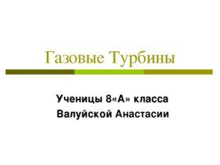 Газовые Турбины Ученицы 8«А» класса Валуйской Анастасии