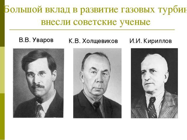 Большой вклад в развитие газовых турбин внесли советские ученые В.В. Уваров К...