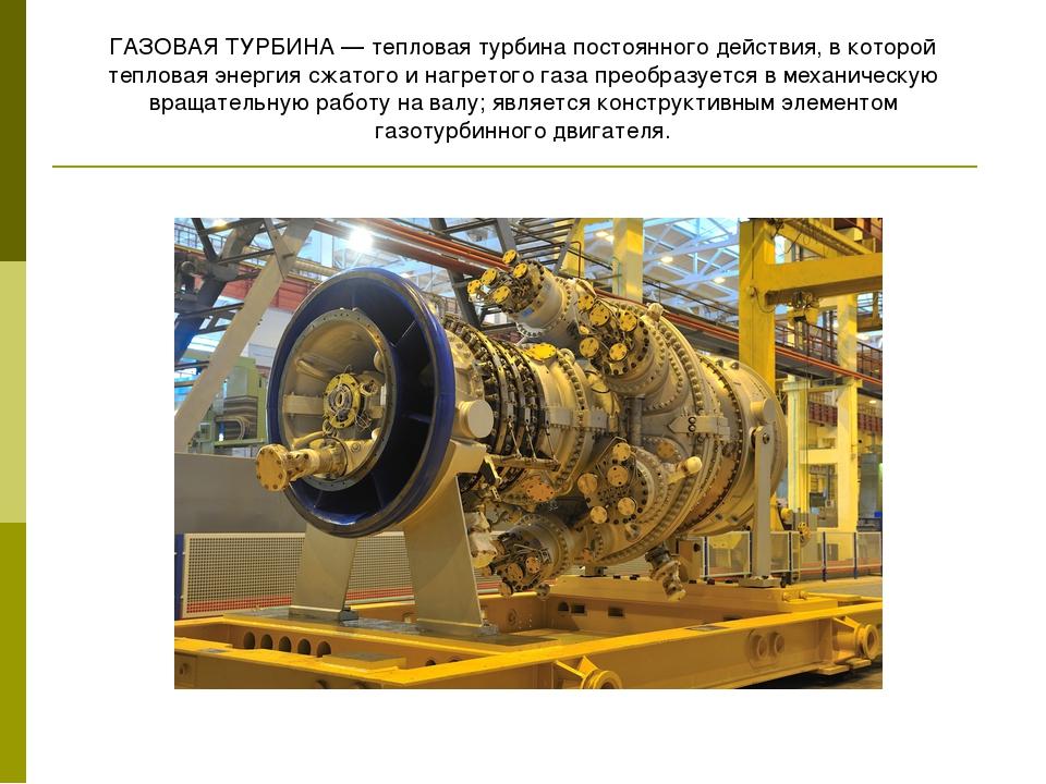 ГАЗОВАЯ ТУРБИНА— тепловая турбина постоянного действия, в которой тепловая э...
