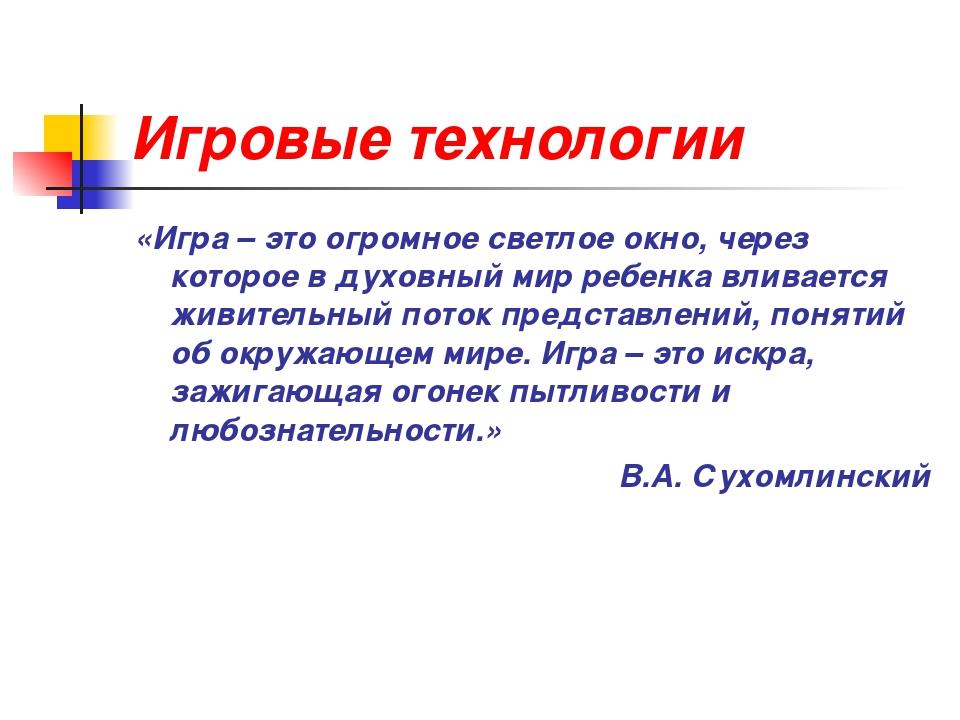 Игровые технологии «Игра – это огромное светлое окно, через которое в духовны...