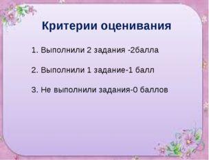 Критерии оценивания 1. Выполнили 2 задания -2балла 2. Выполнили 1 задание-1 б