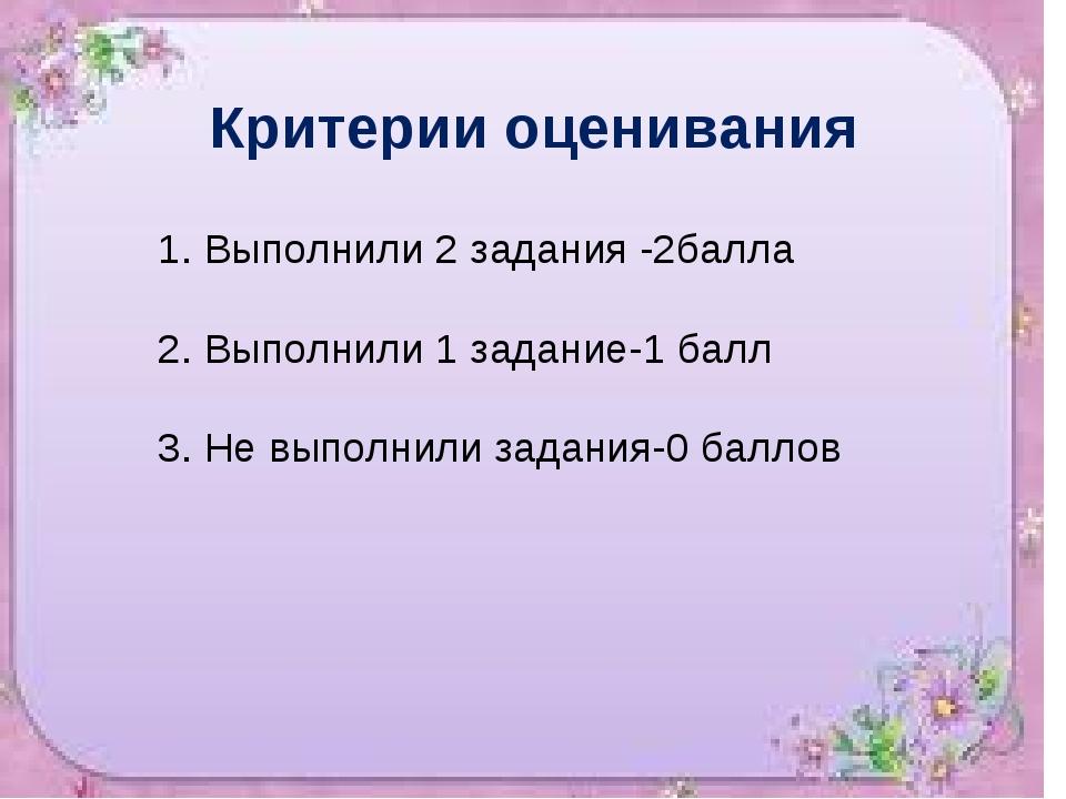 Критерии оценивания 1. Выполнили 2 задания -2балла 2. Выполнили 1 задание-1 б...