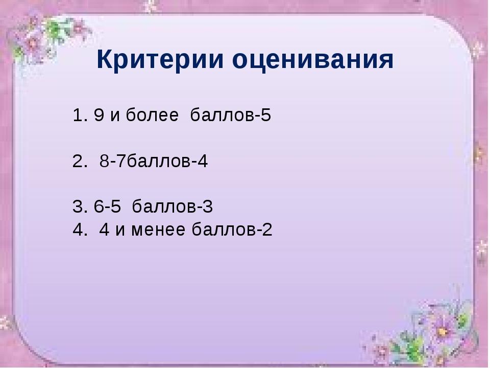 Критерии оценивания 1. 9 и более баллов-5 2. 8-7баллов-4 3. 6-5 баллов-3 4. 4...