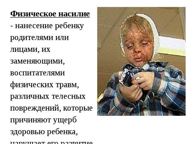 Физическое насилие - нанесение ребенку родителями или лицами, их заменяющими...