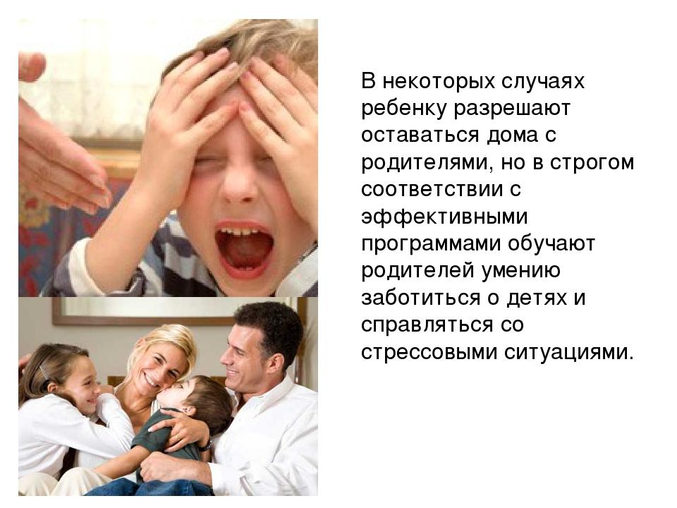 В некоторых случаях ребенку разрешают оставаться дома с родителями, но в стро...