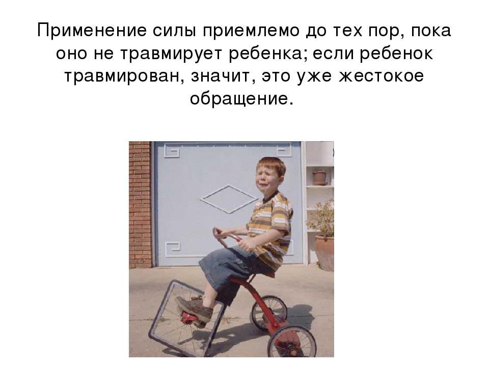 Применение силы приемлемо до тех пор, пока оно не травмирует ребенка; если ре...