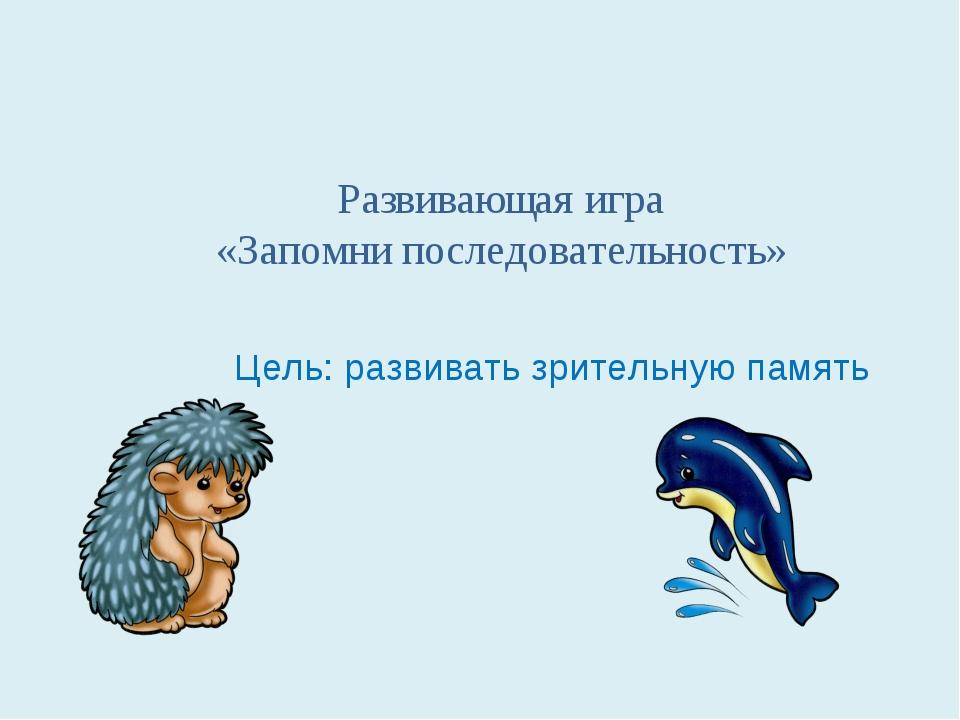 Развивающая игра «Запомни последовательность» Цель: развивать зрительную память