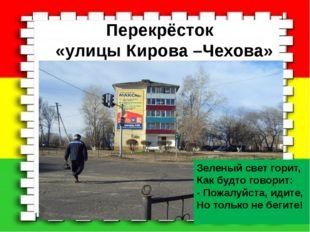 Перекрёсток «улицы Кирова –Чехова» Зеленый свет горит, Как будто говорит: - П