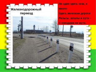 Железнодорожный переезд Не один здесь знак, а много: Здесь железная дорога! Р