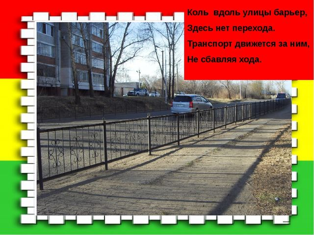 Коль вдоль улицы барьер, Здесь нет перехода. Транспорт движется за ним, Не сб...