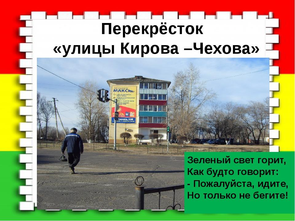 Перекрёсток «улицы Кирова –Чехова» Зеленый свет горит, Как будто говорит: - П...