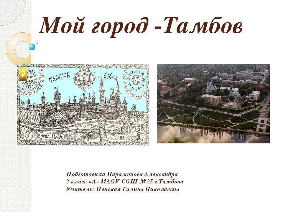 Мой город -Тамбов Подготовила Парамонова Александра 2 класс «А» МАОУ СОШ № 35...