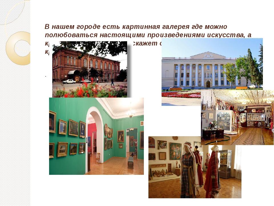 В нашем городе есть картинная галерея где можно полюбоваться настоящими произ...