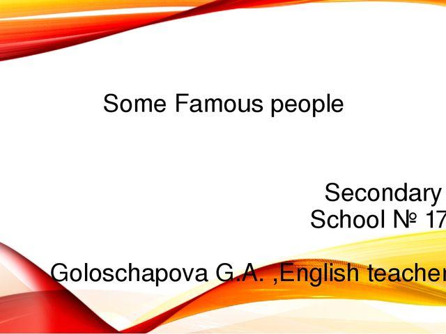 Some Famous people Secondary School № 17 Goloschapova G.A. ,English teacher